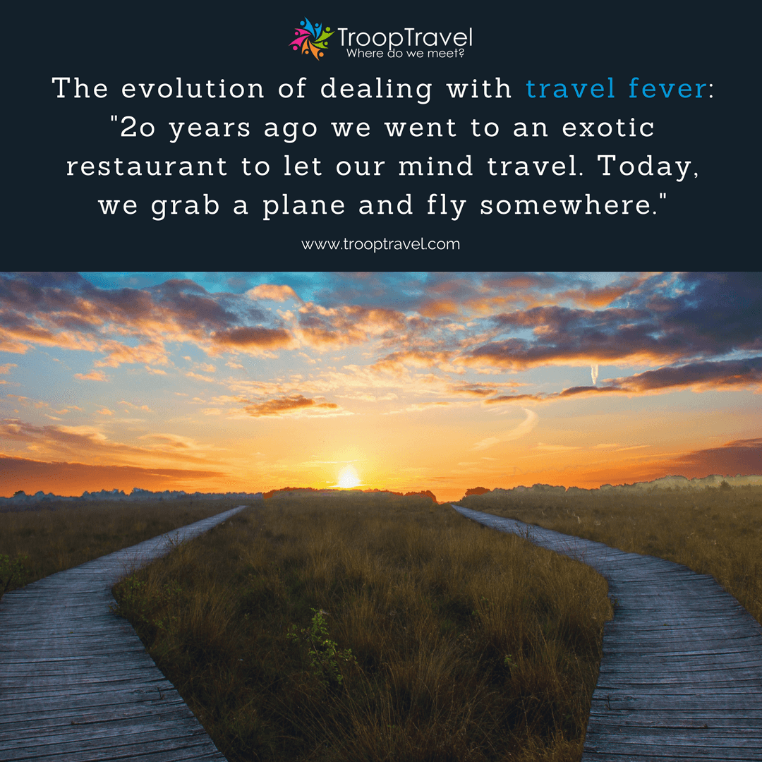 International Group Travel - The evolution of dealing with travel fever: 2o years ago we went to an exotic restaurant to let our mind travel. Today, we grab a plane and fly somewhere.